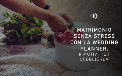 Matrimonio senza stress con la wedding planner: 5 motivi per sceglierla