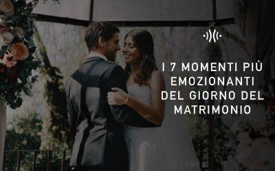 I 7 momenti più emozionanti del giorno del matrimonio